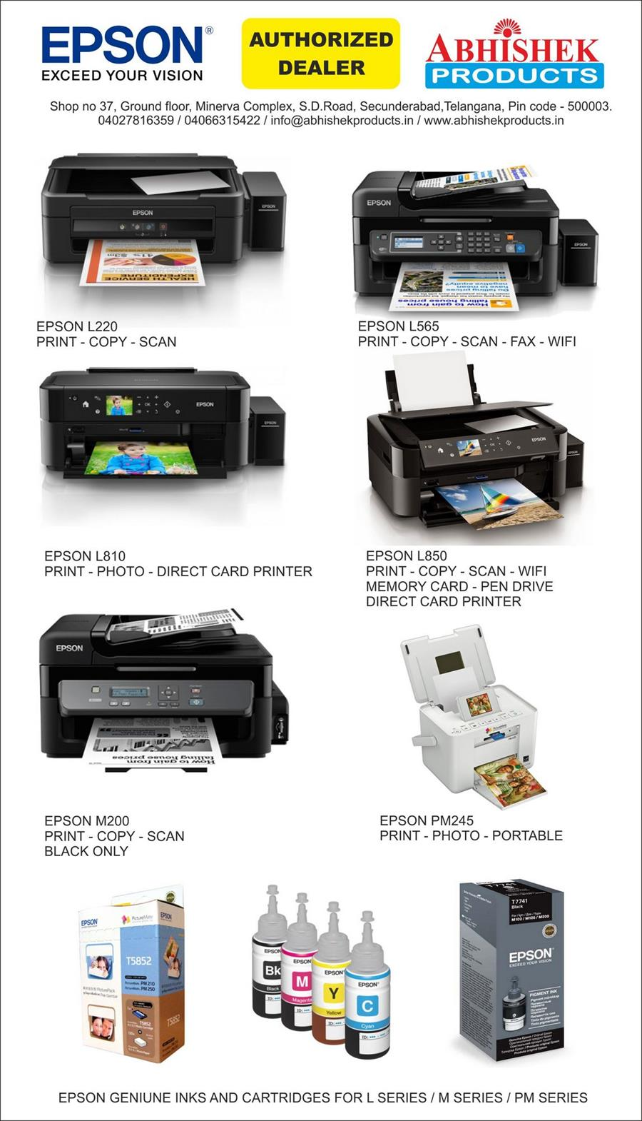 EPSON EXCEED YOUR VISION AUTHORIZED DEALER ABHISHEK PRODUCTS Shop no 37, Ground floor, Minerva Complex, S.D.Road, Secunderabad,Telangana, Pin code - 500003. 04027816359 / 04066315422 / info@abhishekproducts.in / www.abhishekproducts.in EPSON L220 PRINT - COPY - SCAN EPSON L810 PRINT - PHOTO - DIRECT CARD PRINTER EPSON M200 PRINT - COPY - SCAN BLACK ONLY EPSON L565 PRINT - COPY - SCAN - FAX - WIFI EPSON L850 PRINT - COPY - SCAN - WIFI MEMORY CARD - PEN DRIVE DIRECT CARD PRINTER EPSON PM245 PRINT - PHOTO - PORTABLE EPSON GENIUNE INKS AND CARTRIDGES FOR L SERIES / M SERIES / PM SERIES