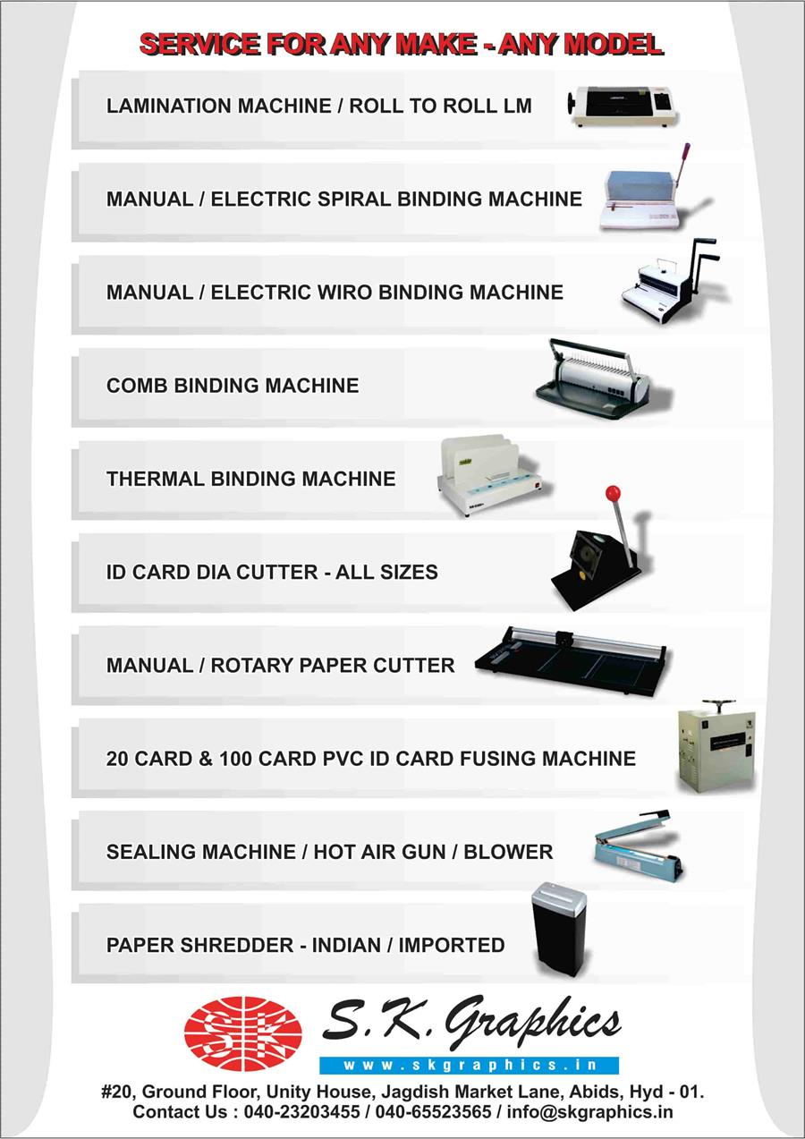 Service For Any Model LAMINATION MACHINE / ROLL TO ROLL LM MANUAL / ELECTRIC SPIRAL BINDING MACHINE MANUAL / ELECTRIC WIRO BINDING MACHINE COMB BINDING MACHINE THERMAL BINDING MACHINE ID CARD DIA CUTTER - ALL SIZES MANUAL / ROTARY PAPER CUTTER 20 CARD & 100 CARD PVC ID CARD FUSING MACHINE SEALING MACHINE / HOT AIR GUN / BLOWER PAPER SHREDDER - INDIAN / IMPORTED www.skgraphics.in #20, Ground Floor, Unity House, Jagdish Market Lane, Abids, Hyd - 01. Contact Us : 040-23203455 / 040-65523565 / info@skgraphics.in